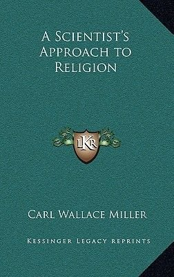 A Scientist's Approach to Religion (Hardcover): Carl Wallace Miller