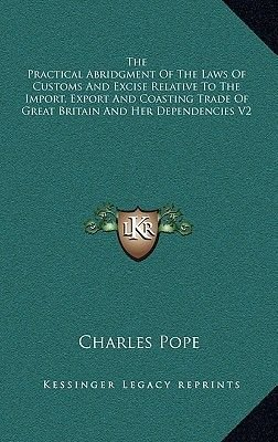 The Practical Abridgment of the Laws of Customs and Excise Relative to the Import, Export and Coasting Trade of Great Britain...