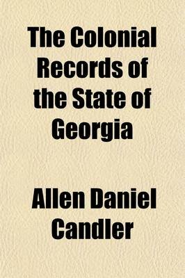 The Colonial Records of the State of Georgia (Volume 15) (Paperback): Allen Daniel Candler, Georgia General Assembly