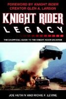 Knight Rider Legacy - The Unofficial Guide to the Knight Rider Universe (Paperback): Joe Huth IV, Richie F. Levine