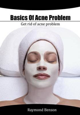 Basics of Acne Problem - Get Rid of Acne Problem (Paperback): Raymond Benson