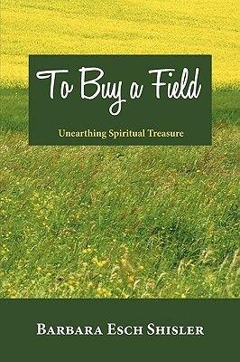 To Buy a Field - Unearthing Spiritual Treasure (Paperback): Barbara Esch Shisler