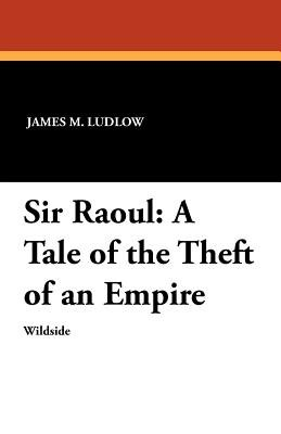 Sir Raoul - A Tale of the Theft of an Empire (Paperback): James M. Ludlow