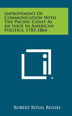 Improvement of Communication with the Pacific Coast as an Issue in American Politics, 1783-1864 (Hardcover): Robert Royal Russel