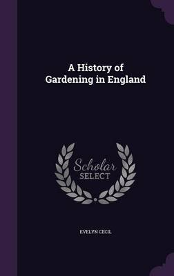A History of Gardening in England (Hardcover): Evelyn Cecil