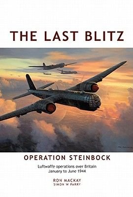 The Last Blitz - Operation Steinbock, the Luftwaffe's Last Blitz on Britain - January to May 1944 (Hardcover): Ron Mackay