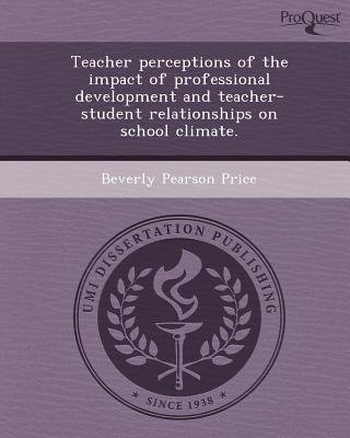 Teacher Perceptions of the Impact of Professional Development and Teacher-Student Relationships on School Climate (Paperback):...