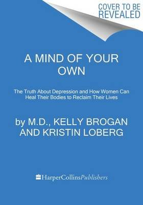 A Mind of Your Own - The Truth about Depression and How Women Can Heal Their Bodies to Reclaim Their Lives (Paperback): M D...