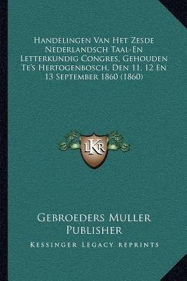 Handelingen Van Het Zesde Nederlandsch Taal-En Letterkundig Congres, Gehouden Te's Hertogenbosch, Den 11, 12 En 13...