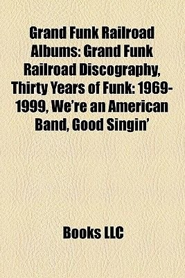 Grand Funk Railroad Albums - Grand Funk Railroad Discography, Thirty Years of Funk: 1969-1999, We're an American Band,...