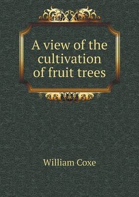 A View of the Cultivation of Fruit Trees (Paperback): William Coxe