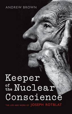 Keeper of the Nuclear Conscience - The life and work of Joseph Rotblat (Hardcover): Andrew Brown