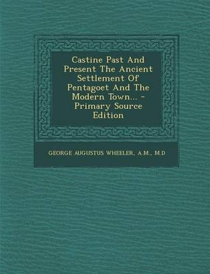 Castine Past and Present the Ancient Settlement of Pentagoet and the Modern Town... - Primary Source Edition (Paperback): A M M...