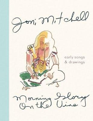 Morning Glory On The Vine - Early Songs & Drawings (Hardcover): Joni Mitchell