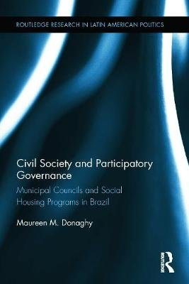Civil Society and Participatory Governance - Municipal Councils and Social Housing Programs in Brazil (Hardcover, New): Maureen...