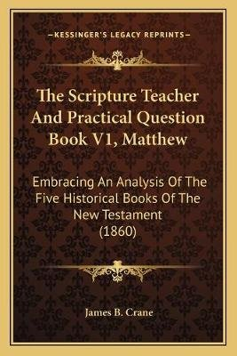 The Scripture Teacher and Practical Question Book V1, Matthew - Embracing an Analysis of the Five Historical Books of the New...