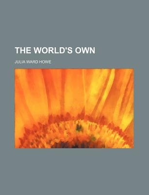 The World's Own (Paperback): Julia Ward. Howe
