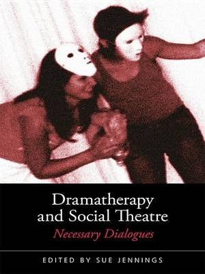 Dramatherapy and Social Theatre - Necessary Dialogues (Electronic book text): Sue Jennings