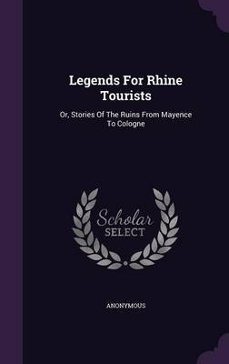 Legends for Rhine Tourists - Or, Stories of the Ruins from Mayence to Cologne (Hardcover): Anonymous