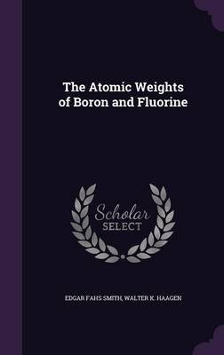 The Atomic Weights of Boron and Fluorine (Hardcover): Edgar Fahs Smith, Walter K. Haagen