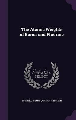 The Atomic Weights of Boron and Fluorine (Hardcover): Edgar Fahs Smith, Walter K. Haagen