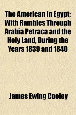 The American in Egypt; With Rambles Through Arabia Petra E A and the Holy Land, During the Years 1839 and 1840 (Paperback):...