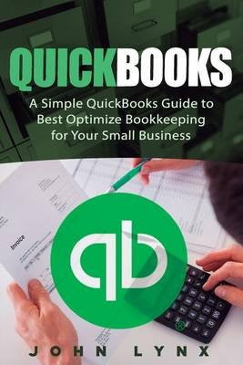 QuickBooks - A Simple QuickBooks Guide to Best Optimize Bookkeeping for Your Small Business (Paperback): John Lynx