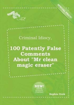 Criminal Idiocy, 100 Patently False Comments about MR Clean Magic Eraser (Paperback): Sophia Orek