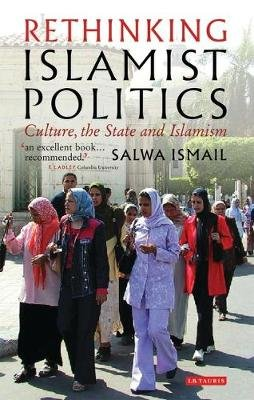 Rethinking Islamist Politics - Culture, the State and Islam (Hardcover): Salwa Ismail