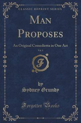 Man Proposes, Vol. 1 - An Original Comedietta in One Act (Classic Reprint) (Paperback): Sydney Grundy