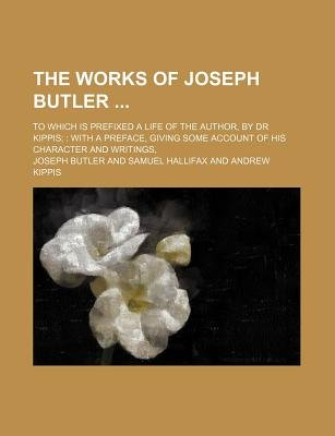 The Works of Joseph Butler (Volume 1); To Which Is Prefixed a Life of the Author, by Dr Kippis with a Preface, Giving Some...