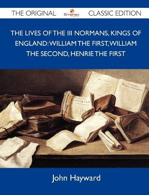 The Lives of the III Normans, Kings of England - William the First, William the Second, Henrie the First - The Original Classic...