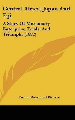 Central Africa, Japan and Fiji - A Story of Missionary Enterprise, Trials, and Triumphs (1882) (Hardcover): Emma Raymond Pitman