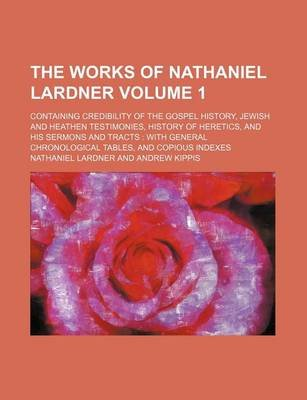 The Works of Nathaniel Lardner Volume 1; Containing Credibility of the Gospel History, Jewish and Heathen Testimonies, History...