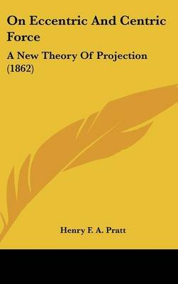 On Eccentric and Centric Force - A New Theory of Projection (1862) (Hardcover): Henry F. a. Pratt