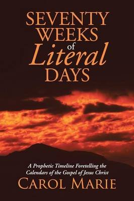 Seventy Weeks of Literal Days - A Prophetic Timeline Foretelling the Calendars of the Gospel of Jesus Christ (Paperback): Carol...