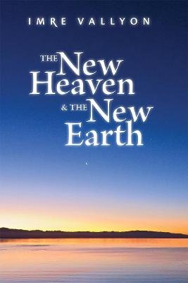 The New Heaven & the New Earth (Paperback): Imre Vallyon