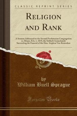 Religion and Rank - A Sermon Addressed to the Second Presbyterian Congregation in Albany, Feb, 3, 1839, the Sabbath Immediately...