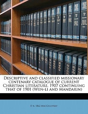 Descriptive and Classified Missionary Centenary Catalogue of Current Christian Literature, 1907 Continuing That of 1901 (Wen-Li...