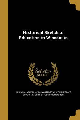 Historical Sketch of Education in Wisconsin (Paperback): William Clarke 1828-1902 Whitford
