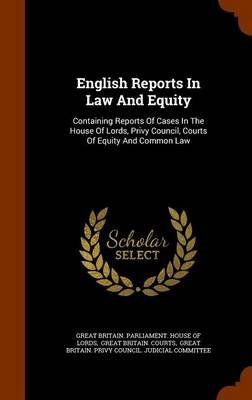 English Reports in Law and Equity - Containing Reports of Cases in the House of Lords, Privy Council, Courts of Equity and...