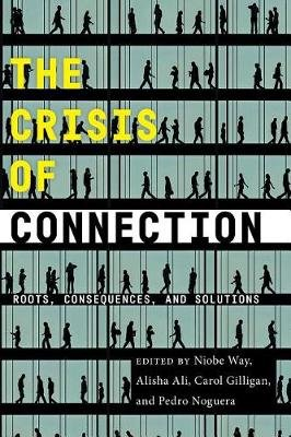 The Crisis of Connection - Roots, Consequences, and Solutions (Hardcover): Niobe Way, Alisha Ali, Carol Gilligan, Pedro Noguera