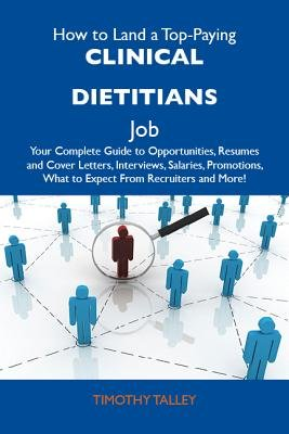 How to Land a Top-Paying Clinical Dietitians Job: Your Complete Guide to Opportunities, Resumes and Cover Letters, Interviews,...