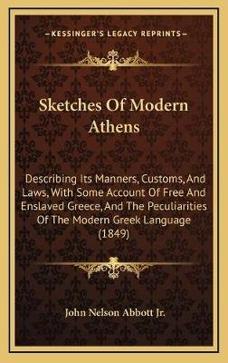 Sketches of Modern Athens Sketches of Modern Athens - Describing Its Manners, Customs, and Laws, with Some Accountdescribing...