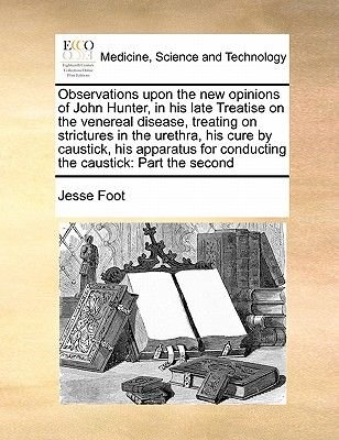 Observations Upon the New Opinions of John Hunter, in His Late Treatise on the Venereal Disease, Treating on Strictures in the...