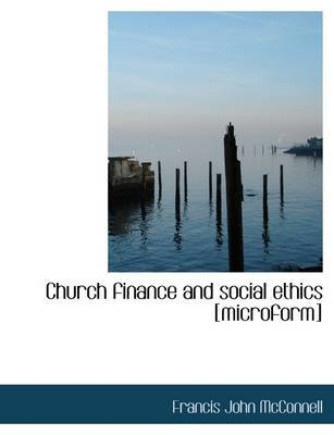 Church Finance and Social Ethics [Microform] (Paperback): Francis John McConnell