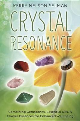 Crystal Resonance - Combining Gemstones, Essential Oils & Flower Essences for Enhanced Well-Being (Electronic book text): Kerry...