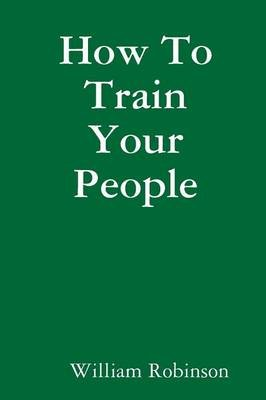 How To Train Your People (Paperback): William Robinson