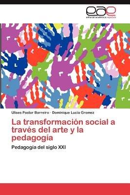 La Transformacion Social a Traves del Arte y La Pedagogia (Spanish, Paperback): Ulises Pastor Barreiro, Dominique Lucia Gromez