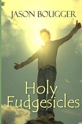 Holy Fudgesicles (Paperback): Jason Bougger